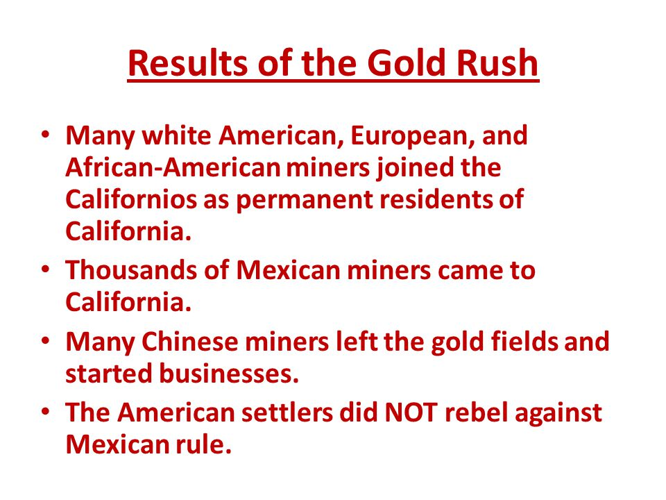 Results of the Gold Rush Many white American, European, and African-American miners joined the Californios as permanent residents of California. Thous