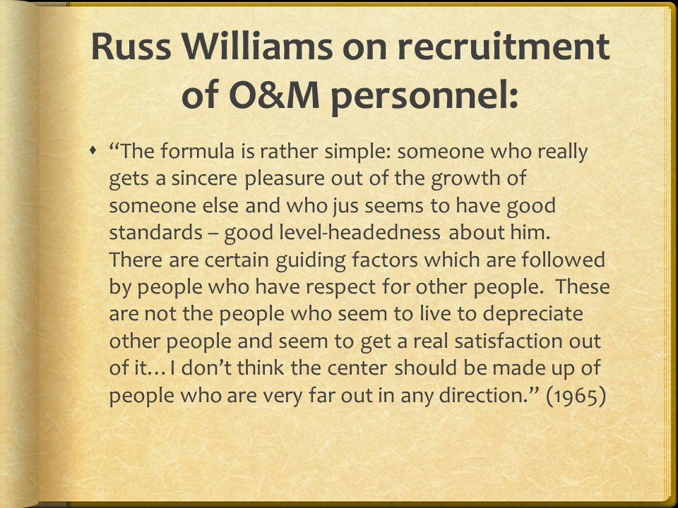 "Russ Williams on recruitment of O&M personnel:  ""The formula is rather simple: someone who really gets a sincere pleasure out of the growth of someon"