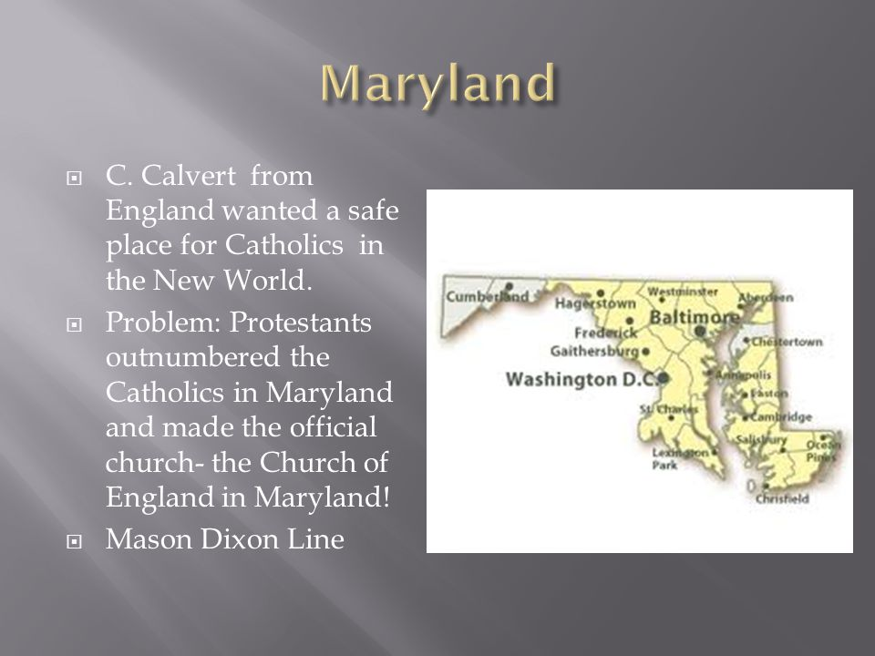  C. Calvert from England wanted a safe place for Catholics in the New World.  Problem: Protestants outnumbered the Catholics in Maryland and made th