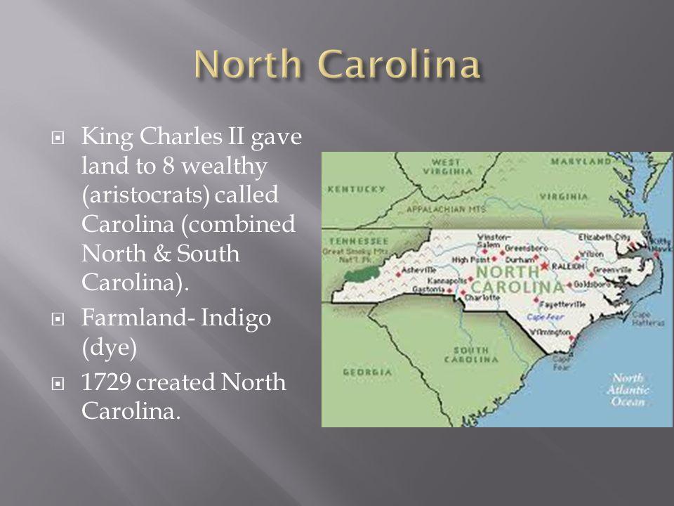  King Charles II gave land to 8 wealthy (aristocrats) called Carolina (combined North & South Carolina).  Farmland- Indigo (dye)  1729 created Nort
