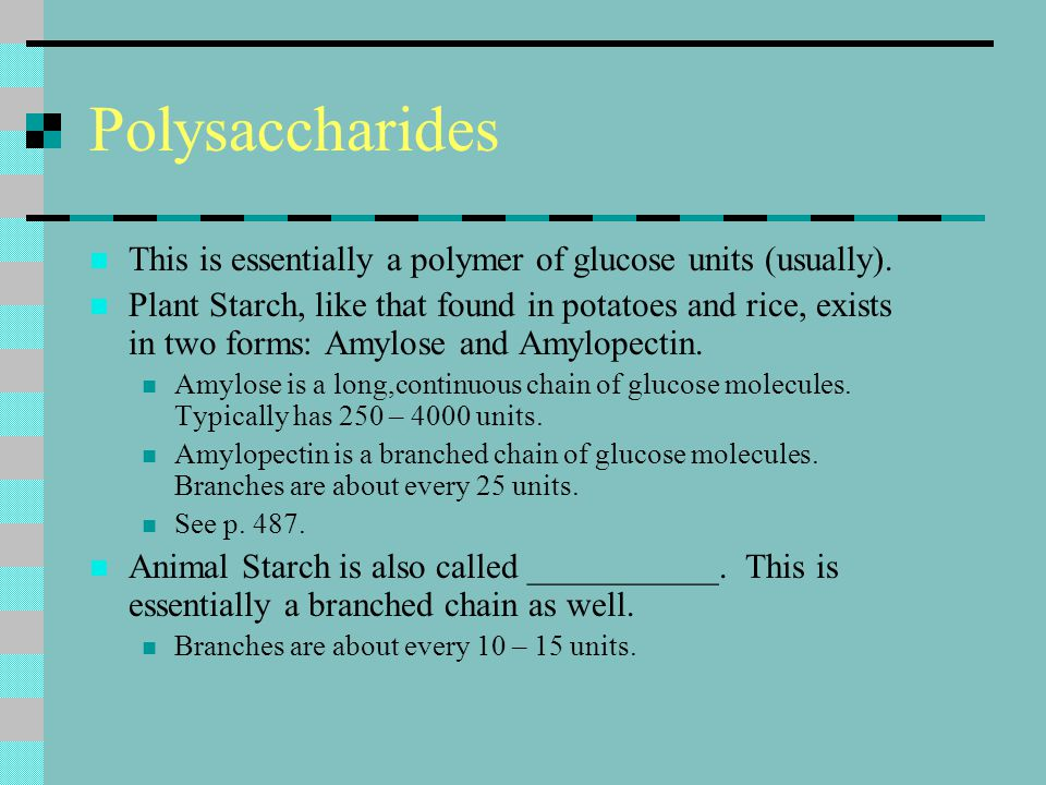 Polysaccharides This is essentially a polymer of glucose units (usually). Plant Starch, like that found in potatoes and rice, exists in two forms: Amy