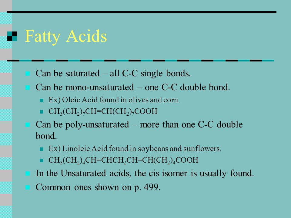 Fatty Acids Can be saturated – all C-C single bonds. Can be mono-unsaturated – one C-C double bond. Ex) Oleic Acid found in olives and corn. CH 3 (CH