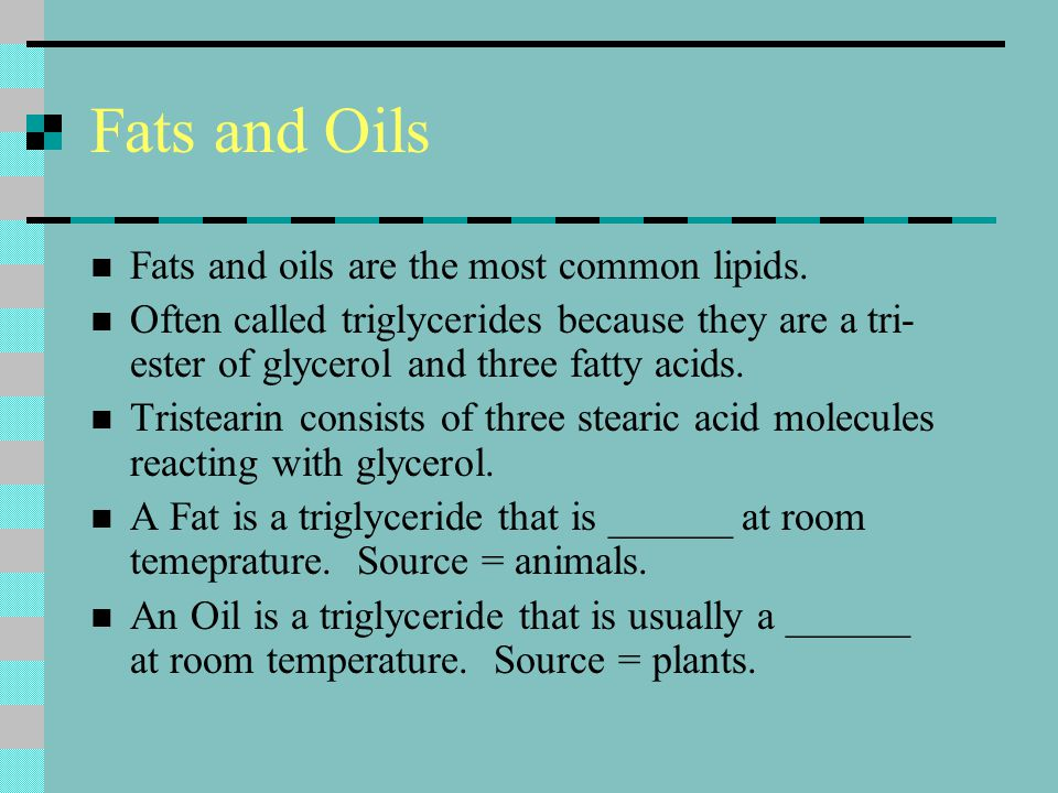 Fats and Oils Fats and oils are the most common lipids. Often called triglycerides because they are a tri- ester of glycerol and three fatty acids. Tr