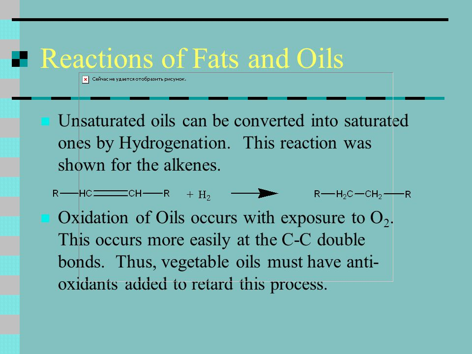 Reactions of Fats and Oils Unsaturated oils can be converted into saturated ones by Hydrogenation. This reaction was shown for the alkenes. Oxidation