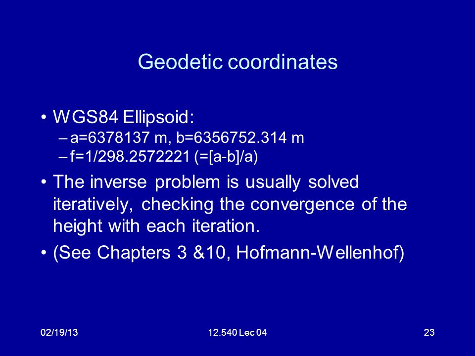 02/19/1312.540 Lec 0424 Heights Conventionally heights are measured above an equipotential surface corresponding approximately to mean sea level (MSL) called the geoid Ellipsoidal heights (from GPS XYZ) are measured above the ellipsoid The difference is called the geoid height