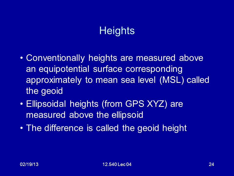 02/19/1312.540 Lec 0425 Geiod Heights National geodetic survey maintains a web site that allows geiod heights to be computed (based on US grid) http://www.ngs.noaa.gov/cgi-bin/GEOID_STUFF/geoid99_prompt1.prl New Boston geiod height is -27.688 m