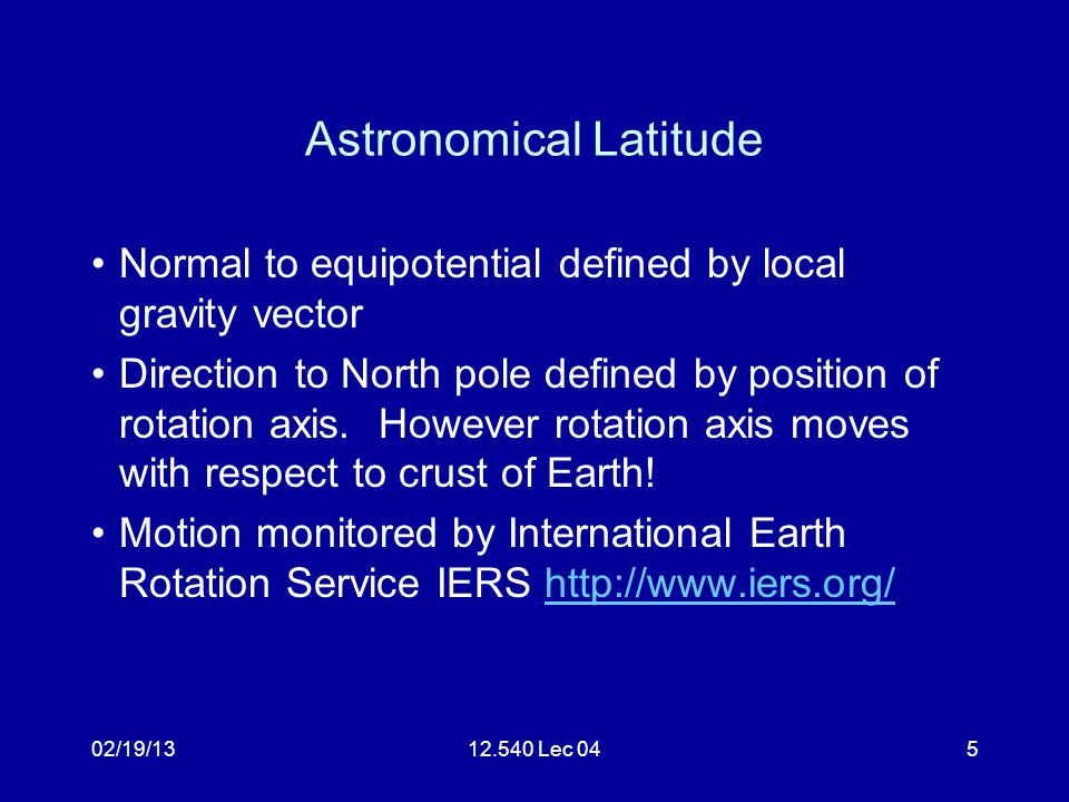 02/19/1312.540 Lec 045 Astronomical Latitude Normal to equipotential defined by local gravity vector Direction to North pole defined by position of rotation axis.