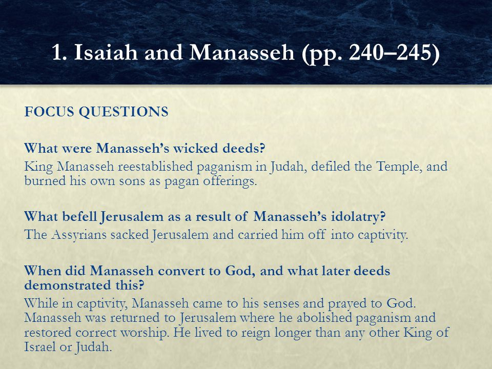 FOCUS QUESTIONS What were Manasseh's wicked deeds? King Manasseh reestablished paganism in Judah, defiled the Temple, and burned his own sons as pagan
