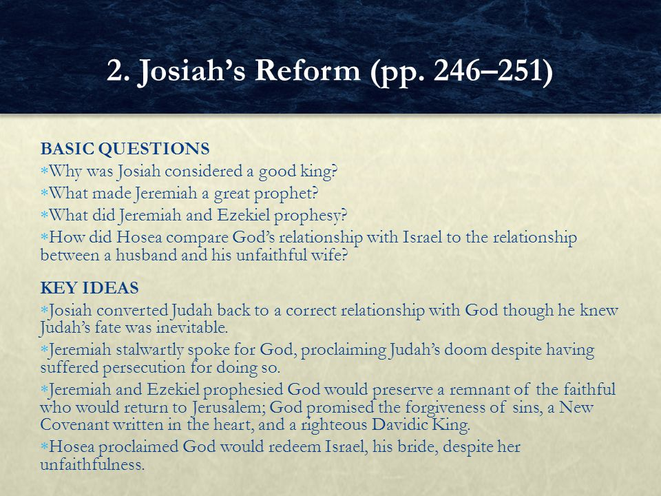BASIC QUESTIONS  Why was Josiah considered a good king?  What made Jeremiah a great prophet?  What did Jeremiah and Ezekiel prophesy?  How did Hos
