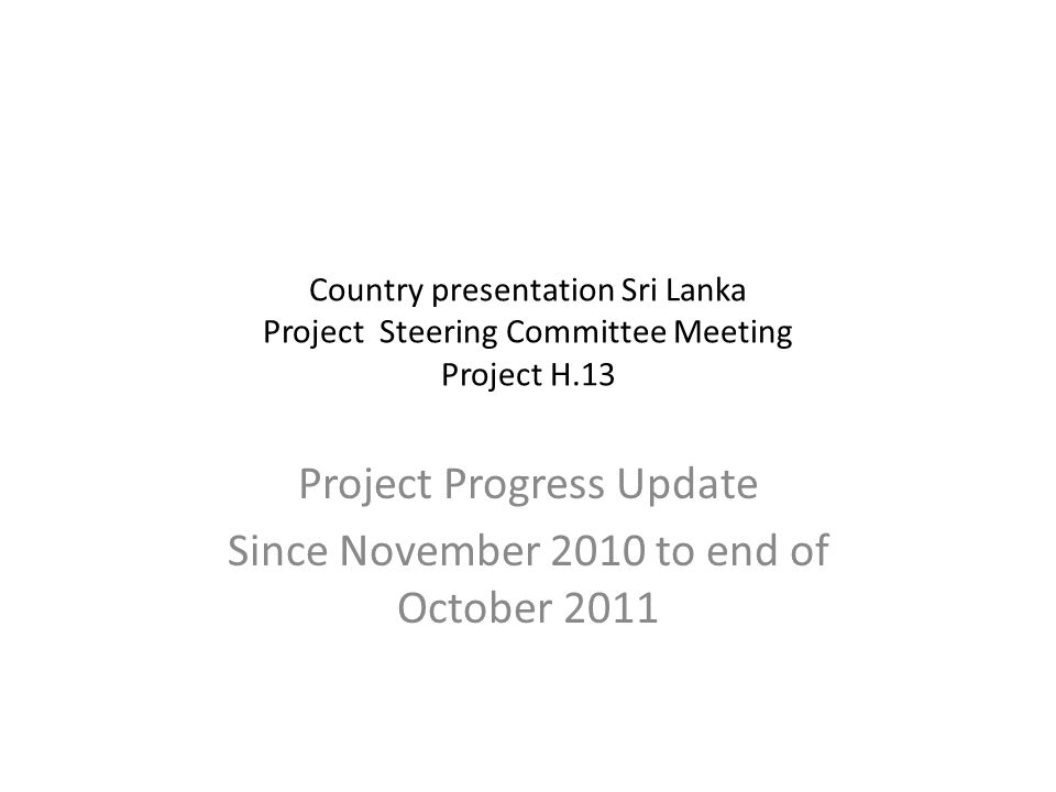 Country presentation Sri Lanka Project Steering Committee Meeting Project H.13 Project Progress Update Since November 2010 to end of October 2011