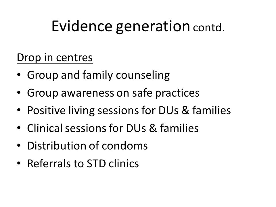 Evidence generation contd. Drop in centres Group and family counseling Group awareness on safe practices Positive living sessions for DUs & families C
