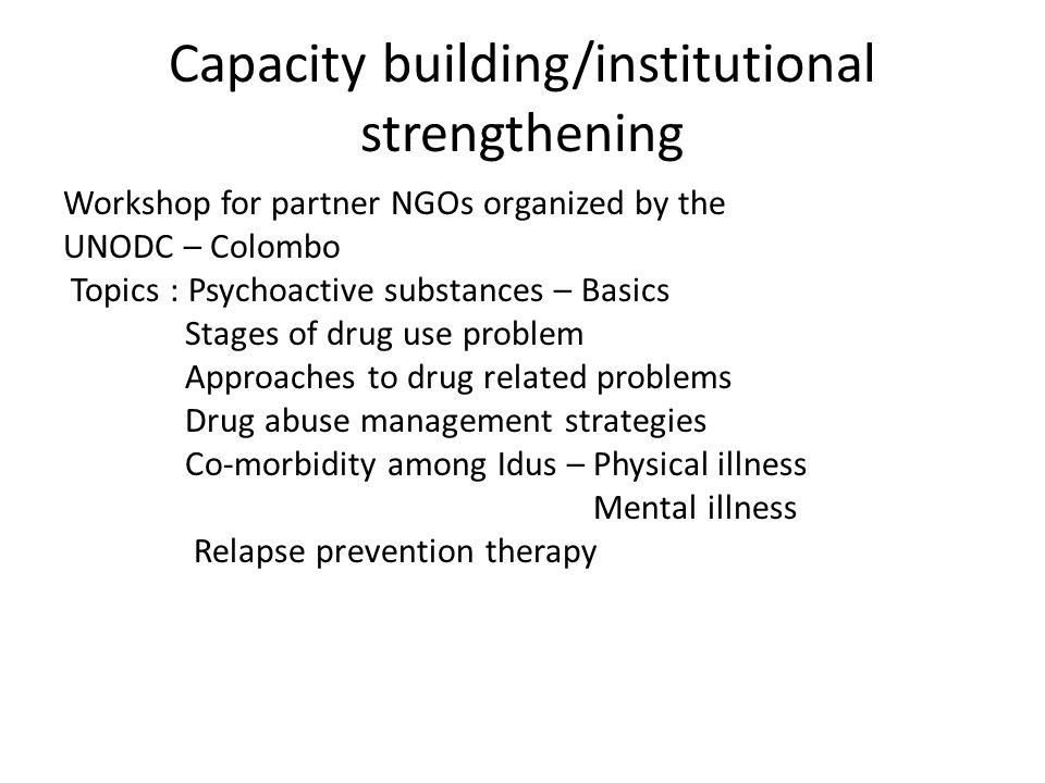 Capacity building/institutional strengthening Workshop for partner NGOs organized by the UNODC – Colombo Topics : Psychoactive substances – Basics Stages of drug use problem Approaches to drug related problems Drug abuse management strategies Co-morbidity among Idus – Physical illness Mental illness Relapse prevention therapy