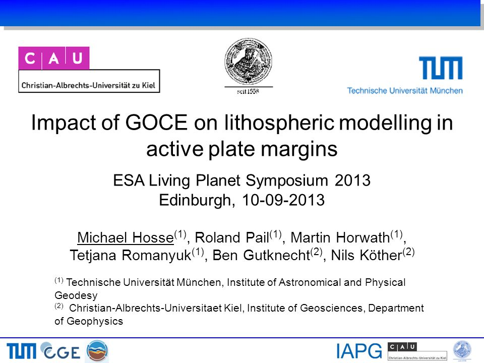 Impact of GOCE on lithospheric modelling in active plate margins ESA Living Planet Symposium 2013 Edinburgh, 10-09-2013 Michael Hosse (1), Roland Pail (1), Martin Horwath (1), Tetjana Romanyuk (1), Ben Gutknecht (2), Nils Köther (2) (1) Technische Universität München, Institute of Astronomical and Physical Geodesy (2) Christian-Albrechts-Universitaet Kiel, Institute of Geosciences, Department of Geophysics
