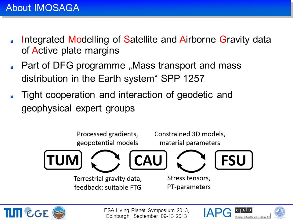 "About IMOSAGA Integrated Modelling of Satellite and Airborne Gravity data of Active plate margins Part of DFG programme ""Mass transport and mass distribution in the Earth system SPP 1257 Tight cooperation and interaction of geodetic and geophysical expert groups ESA Living Planet Symposium 2013, Edinburgh, September 09-13 2013"