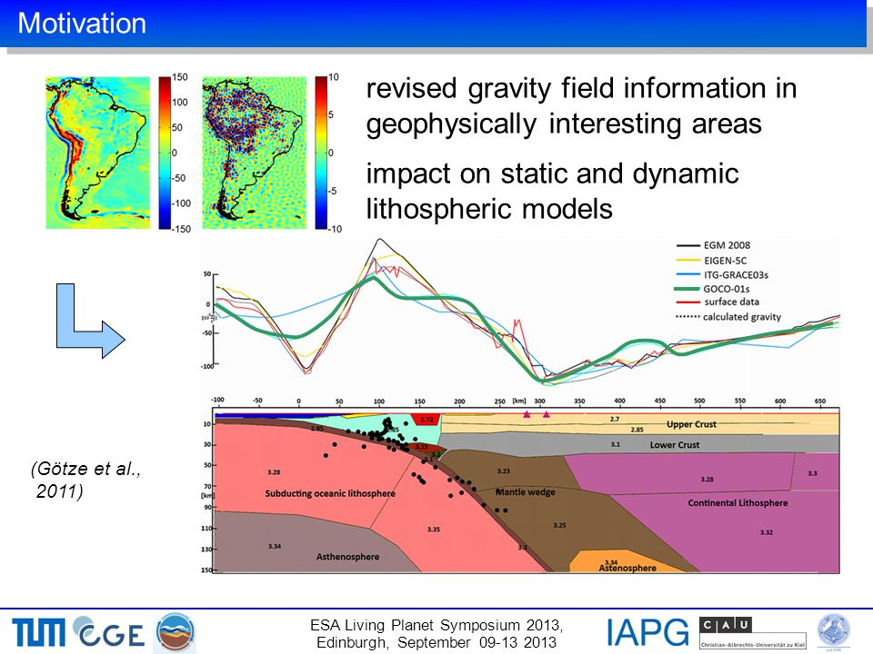 Motivation ESA Living Planet Symposium 2013, Edinburgh, September 09-13 2013 (Götze et al., 2011) revised gravity field information in geophysically interesting areas impact on static and dynamic lithospheric models