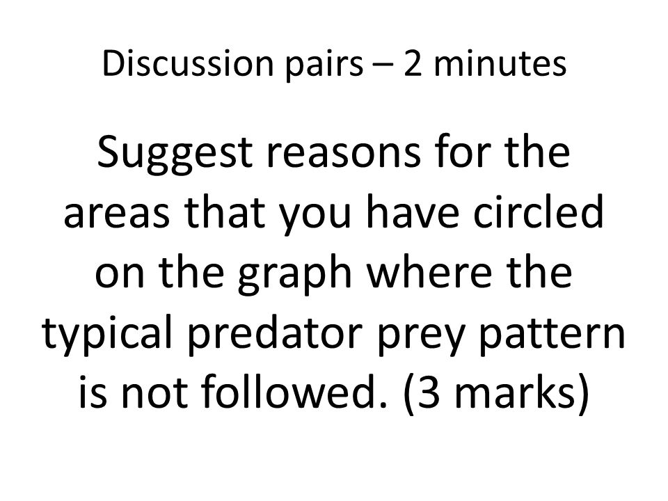 Discussion pairs – 2 minutes Suggest reasons for the areas that you have circled on the graph where the typical predator prey pattern is not followed.