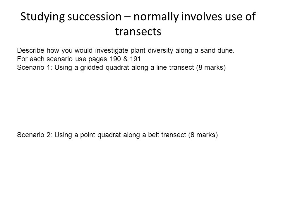 Studying succession – normally involves use of transects Describe how you would investigate plant diversity along a sand dune. For each scenario use p