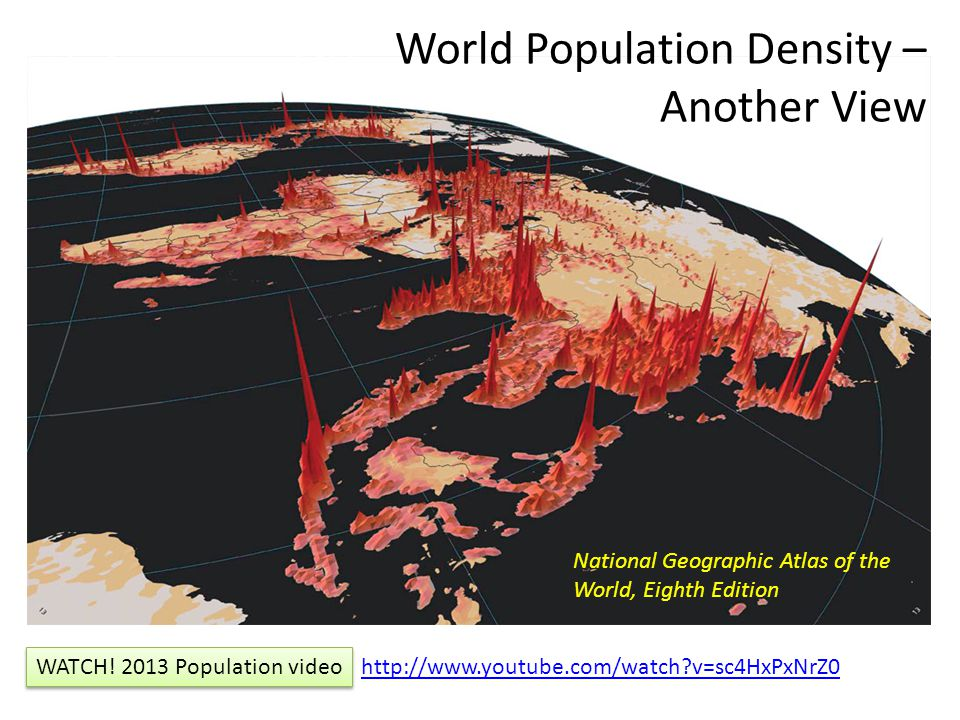 World Population Density – Another View National Geographic Atlas of the World, Eighth Edition http://www.youtube.com/watch?v=sc4HxPxNrZ0 WATCH! 2013