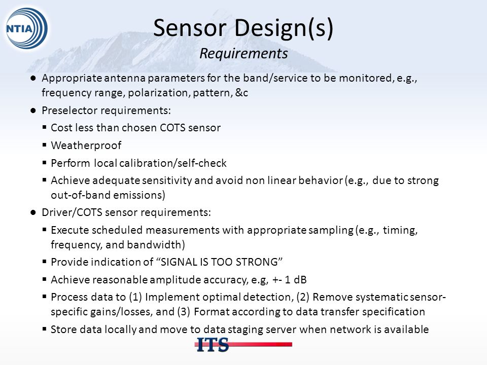 Sensor Design(s) Requirements ●Appropriate antenna parameters for the band/service to be monitored, e.g., frequency range, polarization, pattern, &c ●Preselector requirements:  Cost less than chosen COTS sensor  Weatherproof  Perform local calibration/self-check  Achieve adequate sensitivity and avoid non linear behavior (e.g., due to strong out-of-band emissions) ●Driver/COTS sensor requirements:  Execute scheduled measurements with appropriate sampling (e.g., timing, frequency, and bandwidth)  Provide indication of SIGNAL IS TOO STRONG  Achieve reasonable amplitude accuracy, e.g, +- 1 dB  Process data to (1) Implement optimal detection, (2) Remove systematic sensor- specific gains/losses, and (3) Format according to data transfer specification  Store data locally and move to data staging server when network is available