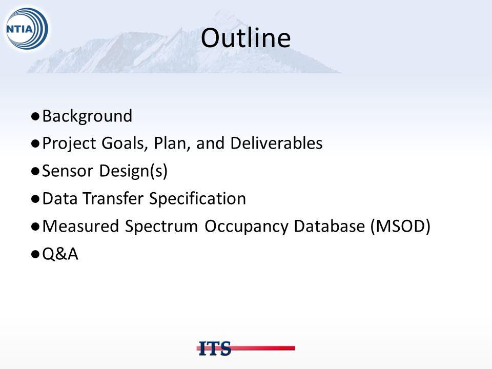 Outline ●Background ●Project Goals, Plan, and Deliverables ●Sensor Design(s) ●Data Transfer Specification ●Measured Spectrum Occupancy Database (MSOD)