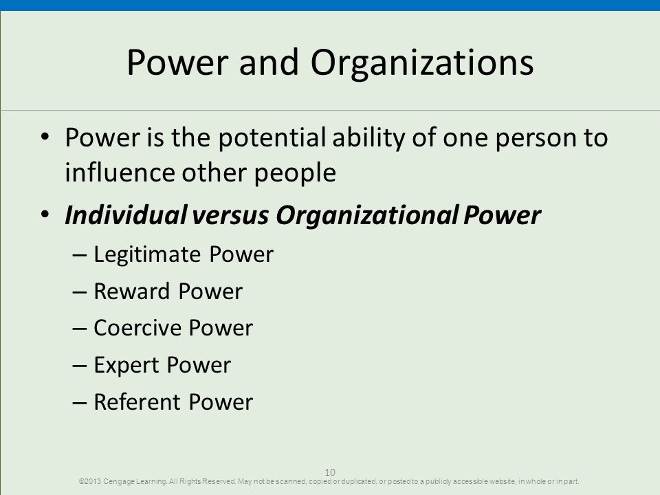10 Power and Organizations Power is the potential ability of one person to influence other people Individual versus Organizational Power – Legitimate Power – Reward Power – Coercive Power – Expert Power – Referent Power ©2013 Cengage Learning.