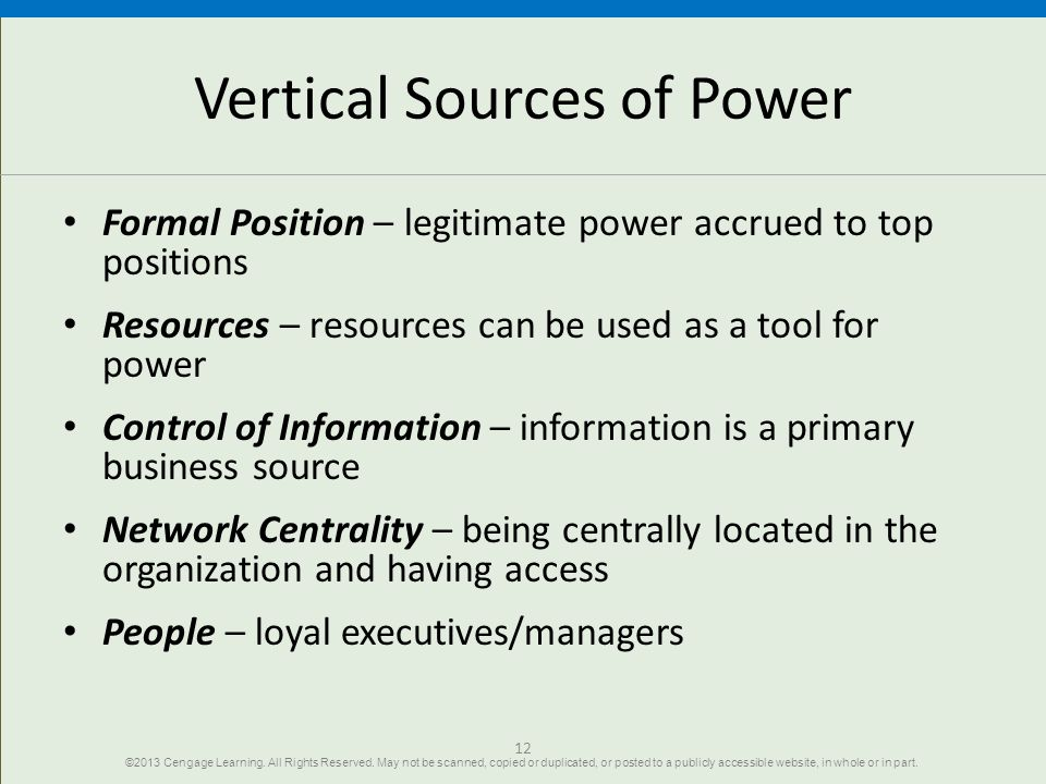 12 Vertical Sources of Power Formal Position – legitimate power accrued to top positions Resources – resources can be used as a tool for power Control