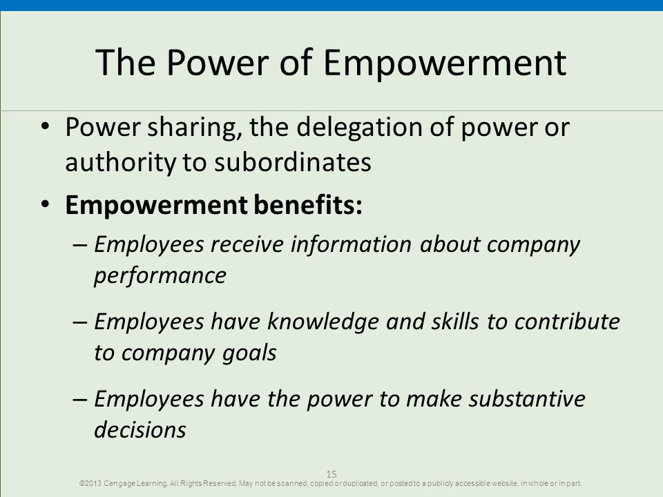 15 The Power of Empowerment Power sharing, the delegation of power or authority to subordinates Empowerment benefits: – Employees receive information about company performance – Employees have knowledge and skills to contribute to company goals – Employees have the power to make substantive decisions ©2013 Cengage Learning.