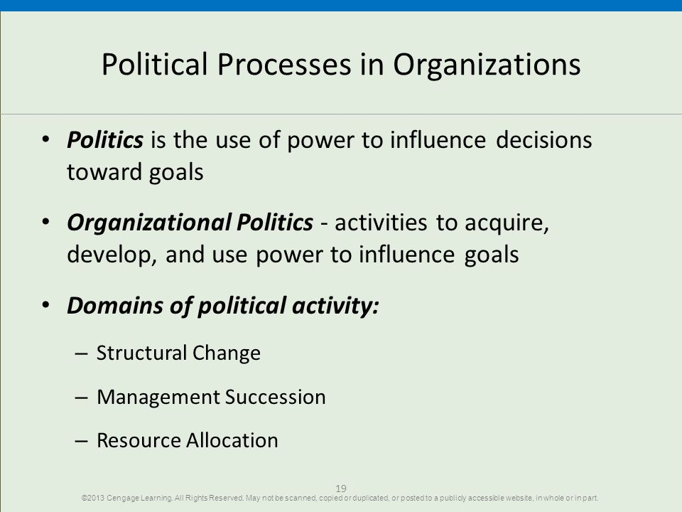 19 Political Processes in Organizations Politics is the use of power to influence decisions toward goals Organizational Politics - activities to acquire, develop, and use power to influence goals Domains of political activity: – Structural Change – Management Succession – Resource Allocation ©2013 Cengage Learning.