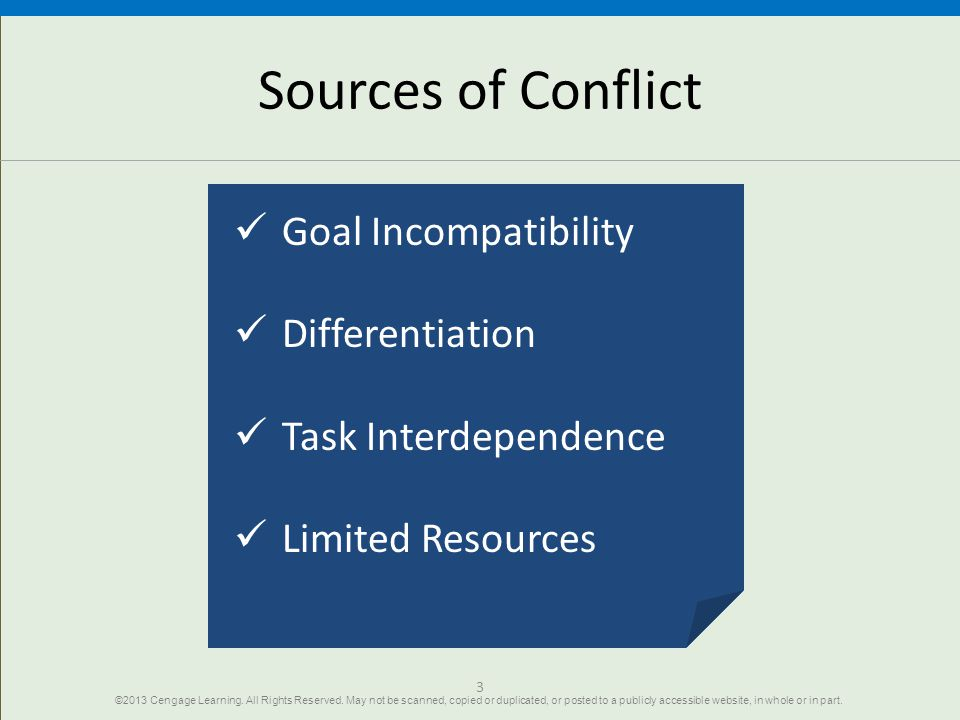 3 Sources of Conflict Goal Incompatibility Differentiation Task Interdependence Limited Resources ©2013 Cengage Learning. All Rights Reserved. May not