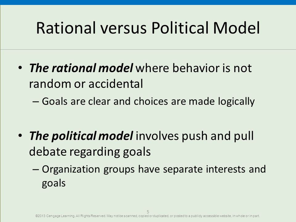 Rational versus Political Model The rational model where behavior is not random or accidental – Goals are clear and choices are made logically The political model involves push and pull debate regarding goals – Organization groups have separate interests and goals 5 ©2013 Cengage Learning.