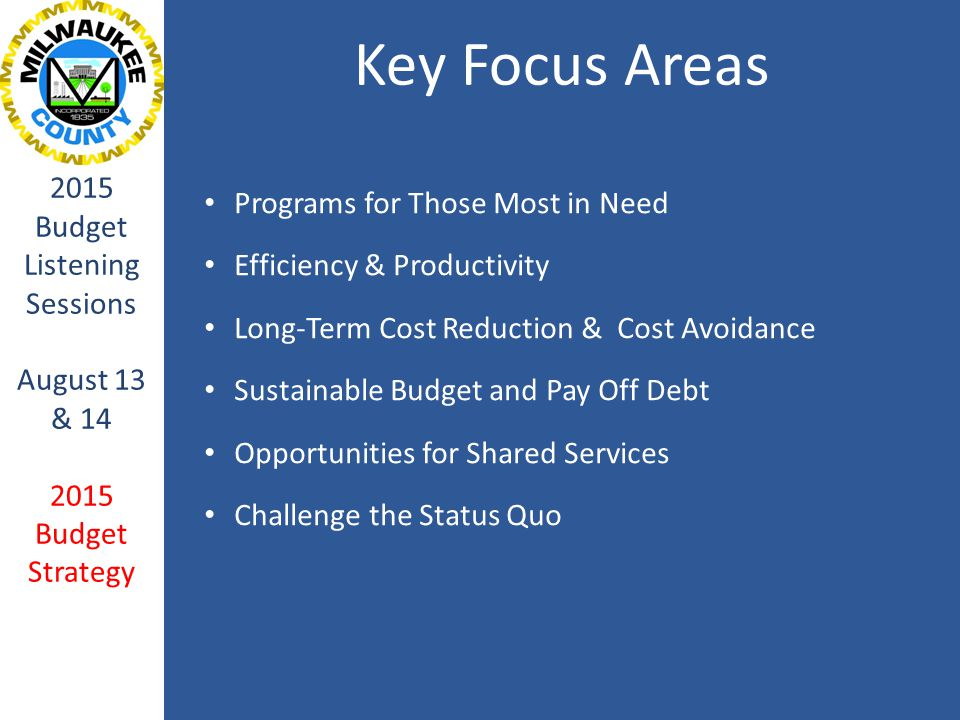 Key Focus Areas 2015 Budget Listening Sessions August 13 & 14 2015 Budget Strategy Programs for Those Most in Need Efficiency & Productivity Long-Term Cost Reduction & Cost Avoidance Sustainable Budget and Pay Off Debt Opportunities for Shared Services Challenge the Status Quo