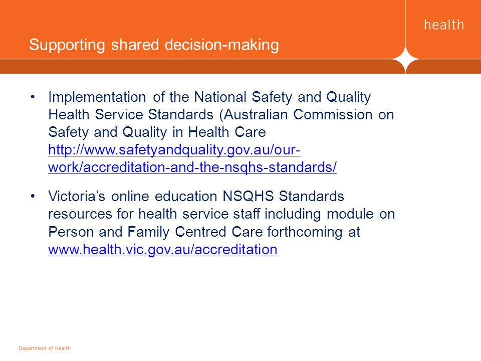 Implementation of the National Safety and Quality Health Service Standards (Australian Commission on Safety and Quality in Health Care   work/accreditation-and-the-nsqhs-standards/   work/accreditation-and-the-nsqhs-standards/ Victoria's online education NSQHS Standards resources for health service staff including module on Person and Family Centred Care forthcoming at     Supporting shared decision-making