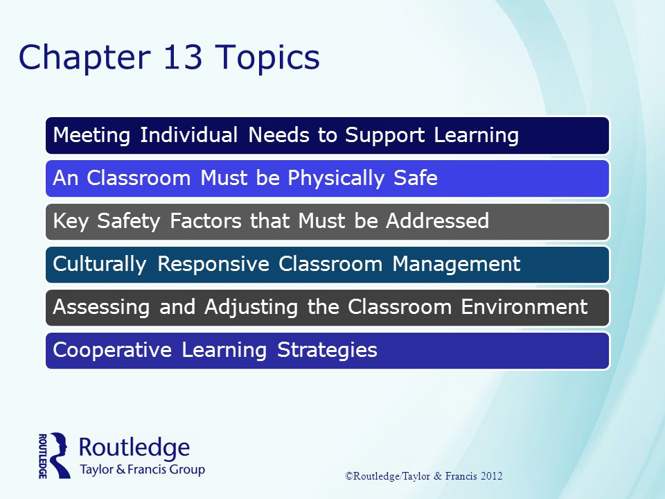 Chapter 13 Topics Meeting Individual Needs to Support LearningAn Classroom Must be Physically SafeKey Safety Factors that Must be AddressedCulturally Responsive Classroom ManagementAssessing and Adjusting the Classroom EnvironmentCooperative Learning Strategies ©Routledge/Taylor & Francis 2012