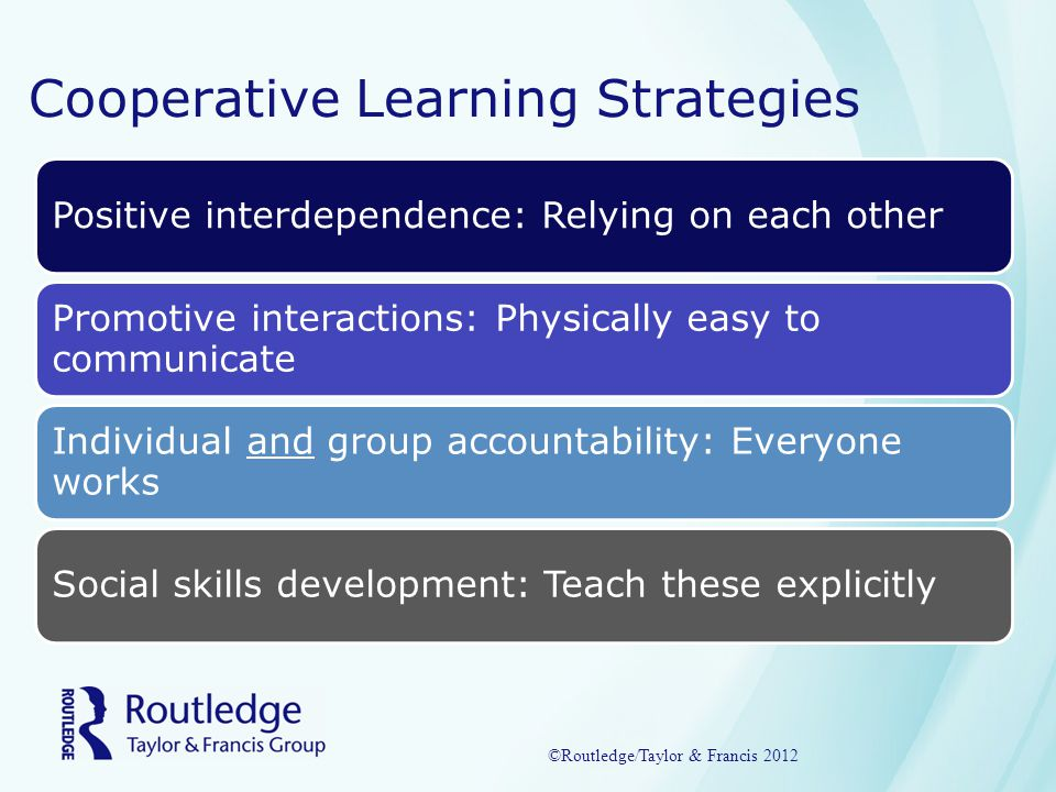 Cooperative Learning Strategies Positive interdependence: Relying on each other Promotive interactions: Physically easy to communicate Individual and group accountability: Everyone works Social skills development: Teach these explicitly ©Routledge/Taylor & Francis 2012