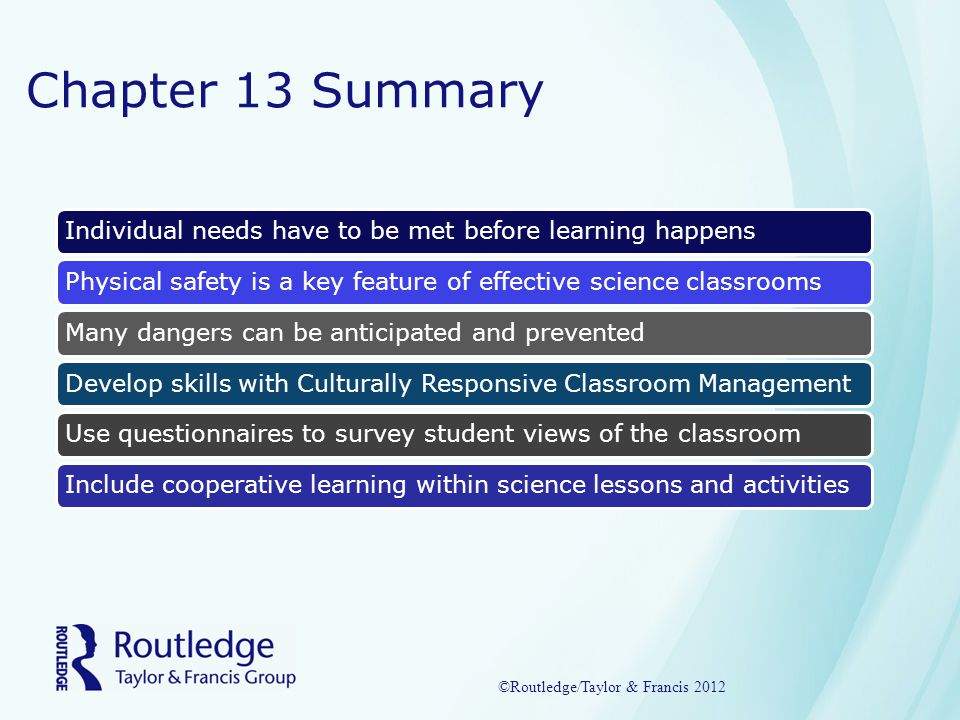 Chapter 13 Summary Individual needs have to be met before learning happensPhysical safety is a key feature of effective science classroomsMany dangers can be anticipated and preventedDevelop skills with Culturally Responsive Classroom ManagementUse questionnaires to survey student views of the classroomInclude cooperative learning within science lessons and activities ©Routledge/Taylor & Francis 2012