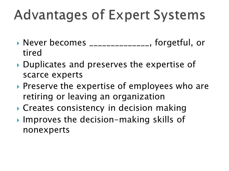  Never becomes ______________, forgetful, or tired  Duplicates and preserves the expertise of scarce experts  Preserve the expertise of employees w
