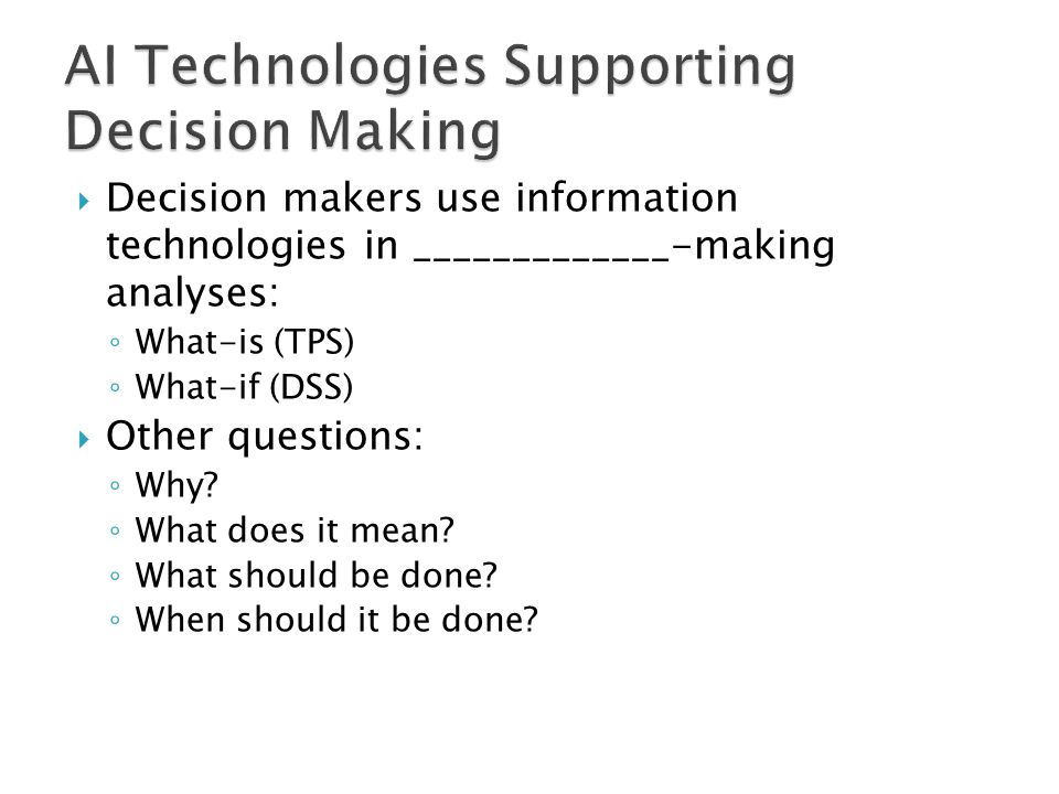  Decision makers use information technologies in _____________-making analyses: ◦ What-is (TPS) ◦ What-if (DSS)  Other questions: ◦ Why? ◦ What does