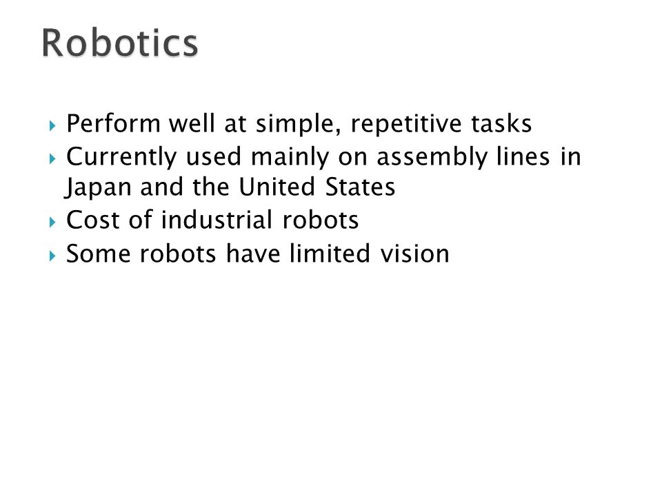  Perform well at simple, repetitive tasks  Currently used mainly on assembly lines in Japan and the United States  Cost of industrial robots  Some