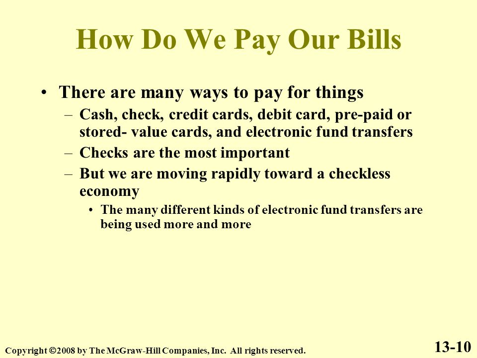 How Do We Pay Our Bills There are many ways to pay for things –Cash, check, credit cards, debit card, pre-paid or stored- value cards, and electronic fund transfers –Checks are the most important –But we are moving rapidly toward a checkless economy The many different kinds of electronic fund transfers are being used more and more 13-10 Copyright  2008 by The McGraw-Hill Companies, Inc.