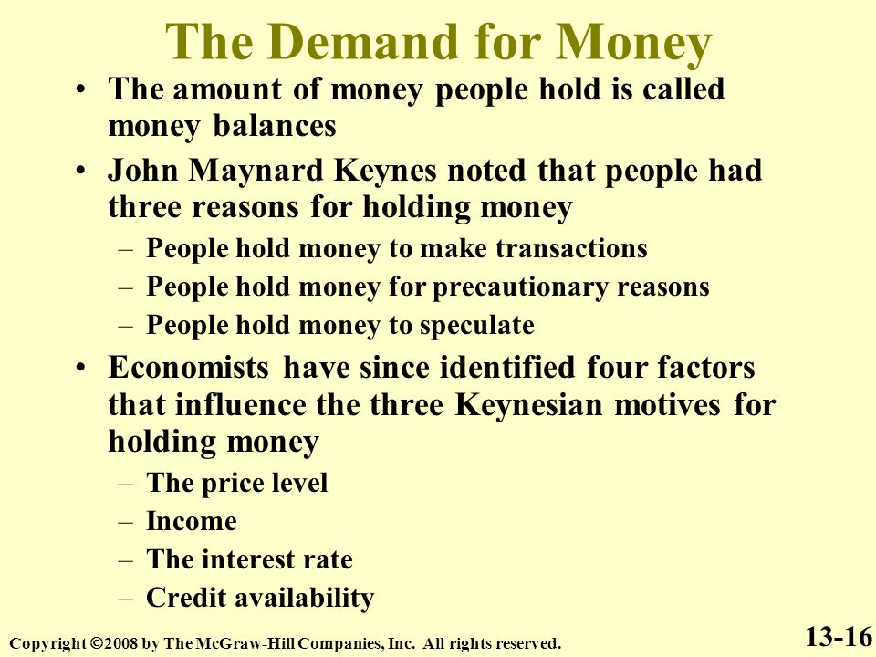 The Demand for Money The amount of money people hold is called money balances John Maynard Keynes noted that people had three reasons for holding money –People hold money to make transactions –People hold money for precautionary reasons –People hold money to speculate Economists have since identified four factors that influence the three Keynesian motives for holding money –The price level –Income –The interest rate –Credit availability – 13-16 Copyright  2008 by The McGraw-Hill Companies, Inc.