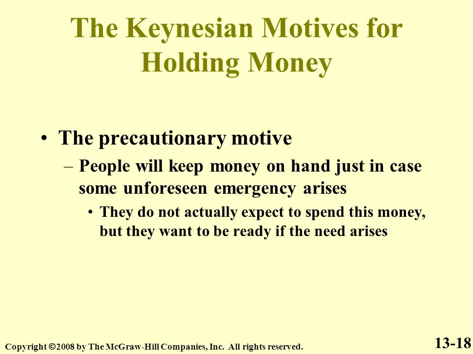 The Keynesian Motives for Holding Money The precautionary motive –People will keep money on hand just in case some unforeseen emergency arises They do not actually expect to spend this money, but they want to be ready if the need arises 13-18 Copyright  2008 by The McGraw-Hill Companies, Inc.