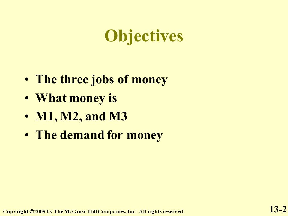 Objectives 13-2 The three jobs of money What money is M1, M2, and M3 The demand for money Copyright  2008 by The McGraw-Hill Companies, Inc.