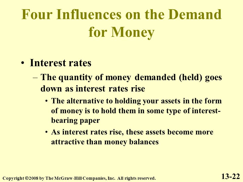 Four Influences on the Demand for Money Interest rates –The quantity of money demanded (held) goes down as interest rates rise The alternative to holding your assets in the form of money is to hold them in some type of interest- bearing paper As interest rates rise, these assets become more attractive than money balances 13-22 Copyright  2008 by The McGraw-Hill Companies, Inc.