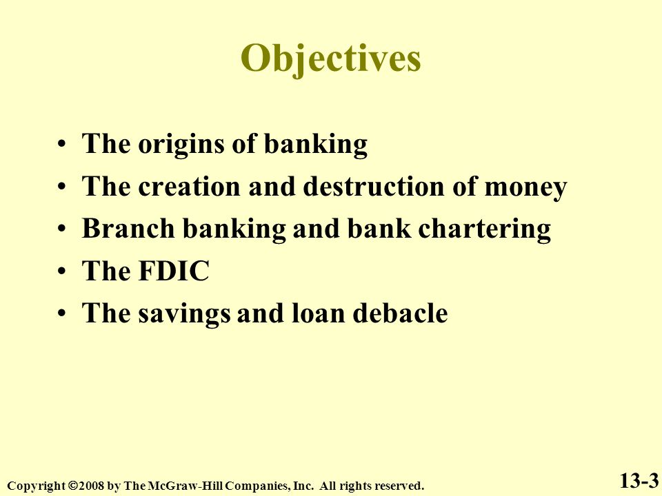 Objectives 13-3 The origins of banking The creation and destruction of money Branch banking and bank chartering The FDIC The savings and loan debacle Copyright  2008 by The McGraw-Hill Companies, Inc.