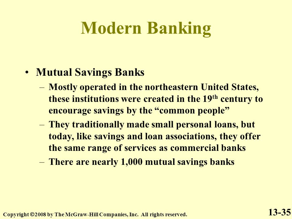 Modern Banking Mutual Savings Banks –Mostly operated in the northeastern United States, these institutions were created in the 19 th century to encourage savings by the common people –They traditionally made small personal loans, but today, like savings and loan associations, they offer the same range of services as commercial banks –There are nearly 1,000 mutual savings banks 13-35 Copyright  2008 by The McGraw-Hill Companies, Inc.