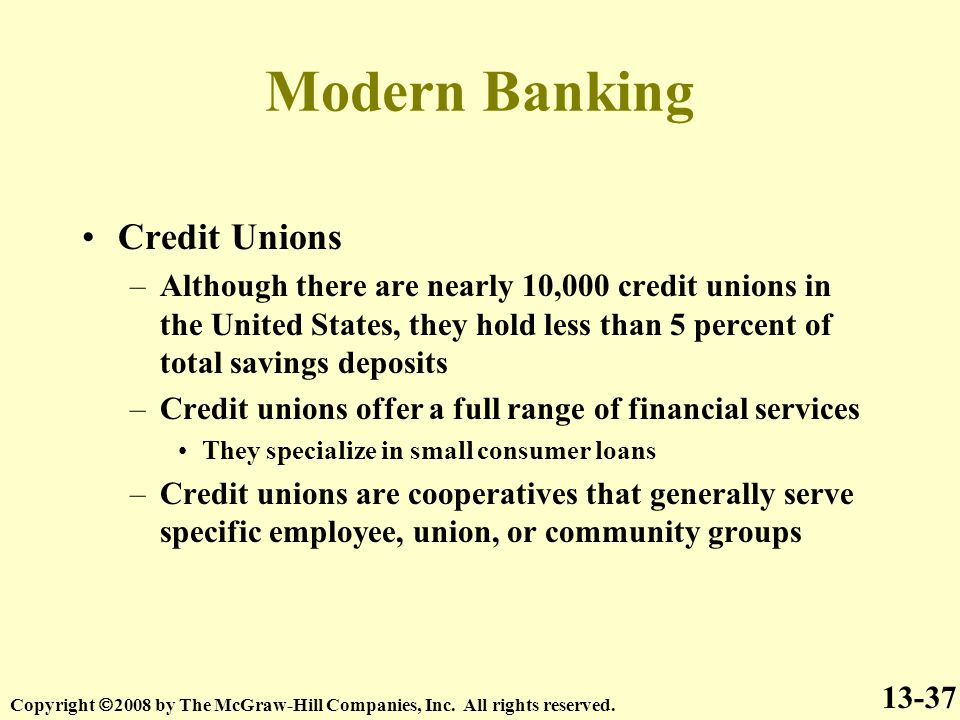 Modern Banking Credit Unions –Although there are nearly 10,000 credit unions in the United States, they hold less than 5 percent of total savings deposits –Credit unions offer a full range of financial services They specialize in small consumer loans –Credit unions are cooperatives that generally serve specific employee, union, or community groups 13-37 Copyright  2008 by The McGraw-Hill Companies, Inc.