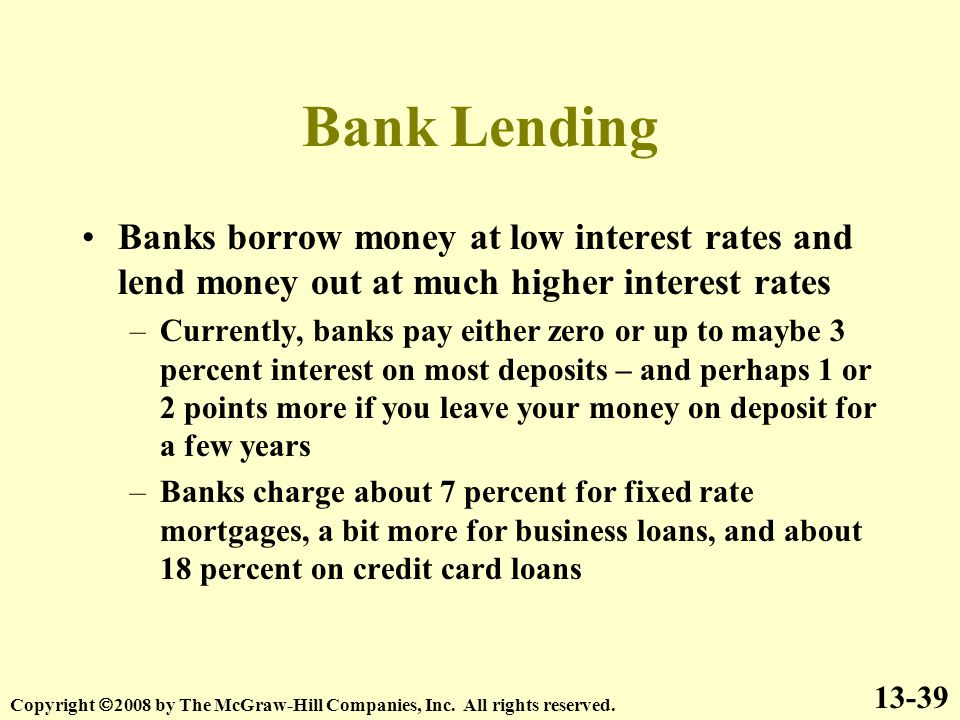 Bank Lending Banks borrow money at low interest rates and lend money out at much higher interest rates –Currently, banks pay either zero or up to maybe 3 percent interest on most deposits – and perhaps 1 or 2 points more if you leave your money on deposit for a few years –Banks charge about 7 percent for fixed rate mortgages, a bit more for business loans, and about 18 percent on credit card loans 13-39 Copyright  2008 by The McGraw-Hill Companies, Inc.