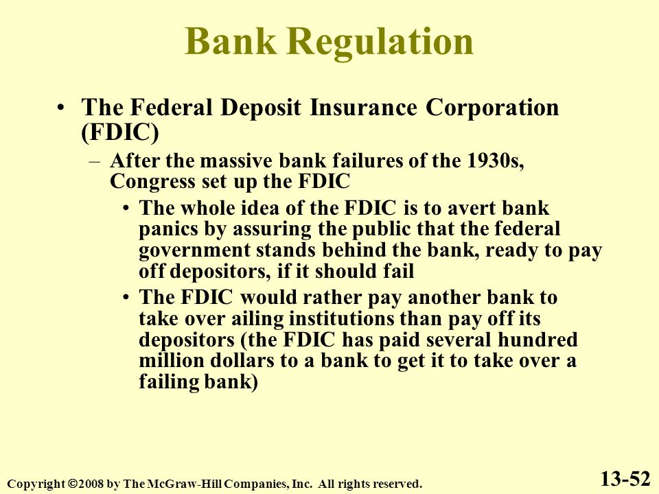 Bank Regulation The Federal Deposit Insurance Corporation (FDIC) –After the massive bank failures of the 1930s, Congress set up the FDIC The whole idea of the FDIC is to avert bank panics by assuring the public that the federal government stands behind the bank, ready to pay off depositors, if it should fail The FDIC would rather pay another bank to take over ailing institutions than pay off its depositors (the FDIC has paid several hundred million dollars to a bank to get it to take over a failing bank) 13-52 Copyright  2008 by The McGraw-Hill Companies, Inc.