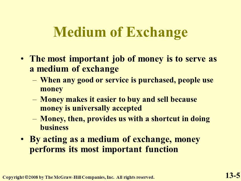 Medium of Exchange The most important job of money is to serve as a medium of exchange –When any good or service is purchased, people use money –Money makes it easier to buy and sell because money is universally accepted –Money, then, provides us with a shortcut in doing business By acting as a medium of exchange, money performs its most important function 13-5 Copyright  2008 by The McGraw-Hill Companies, Inc.