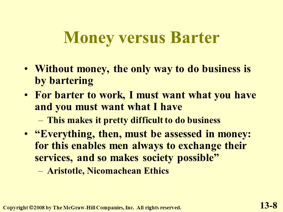 Money versus Barter Without money, the only way to do business is by bartering For barter to work, I must want what you have and you must want what I have –This makes it pretty difficult to do business Everything, then, must be assessed in money: for this enables men always to exchange their services, and so makes society possible –Aristotle, Nicomachean Ethics 13-8 Copyright  2008 by The McGraw-Hill Companies, Inc.